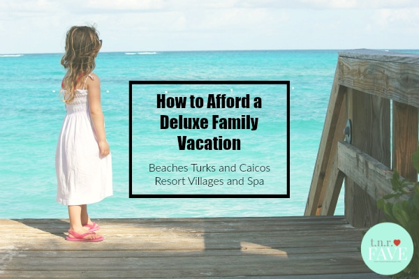How to Afford a Deluxe All-Inclusive Family Vacation to Beaches Turks and Caicos Resort Villages and Spa