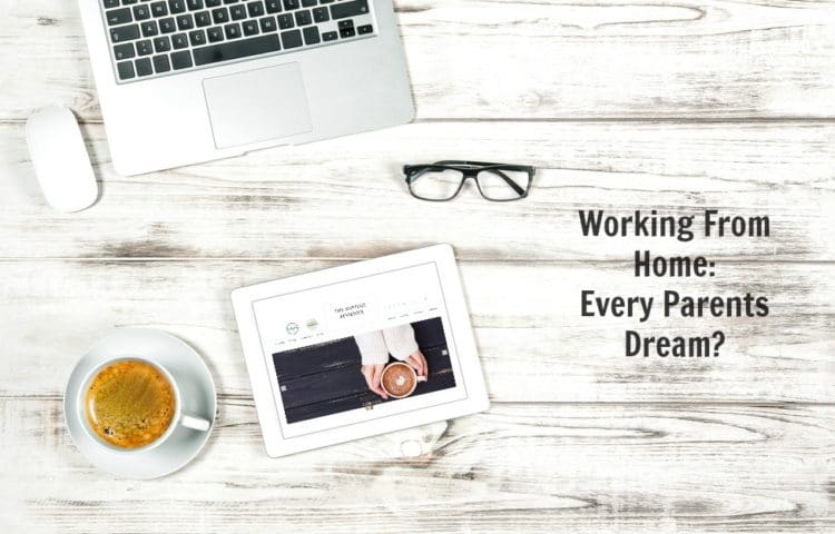 Working From Home: Every Parents Dream?